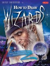 How to Draw Wizards: Discover the secrets to drawing, painting, and illustrating a world of sorcery - John Rheaume