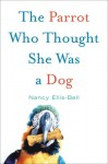 The Parrot Who Thought She Was a Dog - Nancy Ellis-Bell