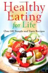 Healthy Eating For Life: Over 100 Simple and Tasty Recipes - Robin Ellis