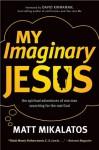 My Imaginary Jesus: The Spiritual Adventures of One Man Searching for the Real God - Matt Mikalatos, David Kinnaman