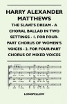 The Slave's Dream - A Choral Ballad in Two Settings - 1. for Four-Part Chorus of Women's Voices - 2. for Four-Part Chorus o - Henry Wadsworth Longfellow, Harry Alexander Matthews