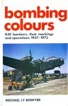 Bombing Colours: RAF bombers, their markings and operations, 1937-1973 - Michael J.F. Bowyer, Alfred M. Alderson, David Dean