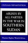 Civilian Devastation: Abuses By All Parties In The War In Southern Sudan - Jemera Rone, John Prendergast