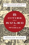 Five Cities that Ruled the World: How Jerusalem, Athens, Rome, London, and New York Shaped Global History - Douglas Wilson