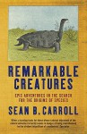 Remarkable Creatures: Epic Adventures In The Search For The Origins Of Species - Sean B. Carroll