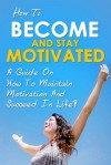 How To Become And Stay Motivated - A guide on how to maintain motivation and succeed in life! - Ben Robinson
