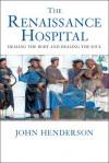 The Renaissance Hospital: Healing the Body and Healing the Soul - John Henderson