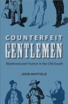Counterfeit Gentlemen: Manhood and Humor in the Old South - John Mayfield