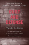 Guilt and Defense: On the Legacies of National Socialism in Postwar Germany - Theodor W. Adorno, Jeffrey K. Olick, Andrew J. Perrin