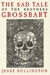 The Sad Tale of the Brothers Grossbart - Jesse Bullington