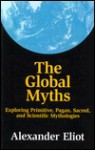 The Global Myths: Exploring Primitive, Pagan, Sacred, and Scientific Mythologies - Alexander Eliot, Taitetsu Unno, Jonathan Young