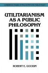 Utilitarianism as a Public Philosophy (Cambridge Studies in Philosophy and Public Policy) - Robert E. Goodin