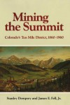 Mining the Summit: Colorado's Ten Mile District, 1860-1960 - Stanley Dempsey