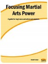 Focusing Martial Arts Power: A Guide for Beginners and Advanced Students - David Nelson