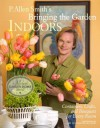 P. Allen Smith's Bringing the Garden Indoors: Containers, Crafts, and Bouquets for Every Room - P. Allen Smith