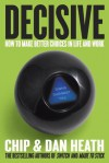 Decisive: How to Make Better Choices in Life and Work - Chip Heath