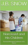 Narcissist and His Children: Parental Alienation Syndrome at Its Finest (Transcend Mediocrity Book 177) - J.B. Snow