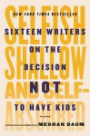 Selfish, Shallow, and Self-Absorbed: Sixteen Writers on the Decision Not to Have Kids - Meghan Daum, Meghan Daum, Meghan Daum