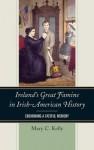 Ireland's Great Famine in Irish-American History: Enshrining a Fateful Memory - Mary Kelly