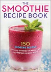 The Smoothie Recipe Book: 150 Smoothie Recipes Including Smoothies for Weight Loss and Smoothies for Optimum Health - Callisto Media