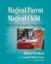 Magical Parent Magical Child: The Art of Joyful Parenting - Michael Mendizza, Joseph Chilton Pearce