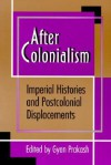 After Colonialism: Imperial Histories and Postcolonial Displacements - Gyan Prakash