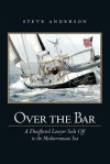 Over the Bar: A Disaffected Lawyer Sails Off to the Mediterranean Sea - Steve Anderson