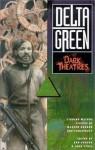 Delta Green: Dark Theatres - Benjamin Adams, Bob Kruger, Dennis Detwiller, Martin Cirulis, Arinn Dembo, Robert E. Furey, A. Scot Glancy, John Tynes