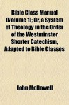 Bible Class Manual (Volume 1); Or, a System of Theology in the Order of the Westminster Shorter Catechism, Adapted to Bible Classes - John McDowell