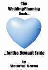 The Wedding Planning Book...for the Deviant Bride (Wedding Planning Guide Book 1) - Victoria J. Brown