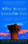 What Would Jefferson Do?: A Return to Democracy - Thom Hartmann