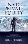 Inside Private Equity: Thrills, Spills and Lessons by the Author of Nothing Ventured, Nothing Gained - Bill Ferris