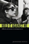 Hold It Against Me: Difficulty and Emotion in Contemporary Art - Jennifer Doyle