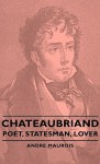 Chateaubriand - Poet, Statesman, Lover - André Maurois