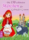Die 150 schönsten Märchen der Gebrüder Grimm - Brothers Grimm, Jacob Grimm, Wilhelm Grimm