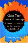 Claim Your Inner Grown-Up: 4 Essential Steps to Authentic Adulthood - Ashley Davis Bush