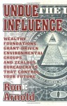 Undue Influence: Wealthy Foundations, Grant Driven Environemental Groups, and Zealous Bureaucrats That Control Your F - Ron Arnold
