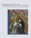 Translating Truth: Ambitious Images and Religious Knowledge in Late Medieval France and England - Aden Kumler