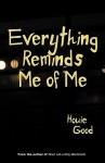 Everything Reminds Me of Me - Howie Good