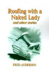 Roofing with a Naked Lady: And Other Stories - Fred Anderson, Mort Castle
