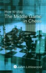 How to Play The Middlegame in Chess - John Littlewood
