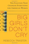 Big Girls Don't Cry: The Election that Changed Everything for American Women - Rebecca Traister