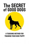 The Secret of Good Dogs: A Teaching Method for Training Your New Puppy - Heather Shaw
