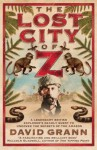 The Lost City of Z: A Legendary British Explorer's Deadly Quest to Uncover the Secrets of the Amazon - David Grann