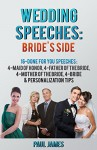 Wedding Speeches: Brides's Side: 16 Done For You Speeches: 4 - Maid of Honor, 4 - Father of the Bride, 4 - Mother of the Bride, 4 - Bride & Personalization Tips - Paul James