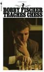 Bobby Fischer Teaches Chess - Bobby Fischer, Stuart Margulies, Don Mosenfelder