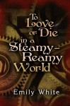 To Love or Die in a Steamy-Reamy World - Emily White