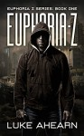 Euphoria Z: A Post Apocalyptic Thriller (Euphoria Z Series Book 1) - Luke Ahearn