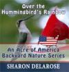 Over the Hummingbird's Rainbow: An Acre of America Backyard Nature Series - Sharon Delarose