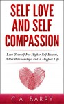Self-Love And Self-Compassion: Love Yourself For Higher Self-Esteem, Better Relationships And A Happier Life (Self Love And Self-Esteem, Self Love Daily ... Self Love For Men, Self Love For Women) - C.A. Barry